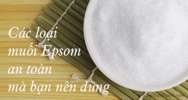 Các loại muối Epsom an toàn mà bạn nên dùng